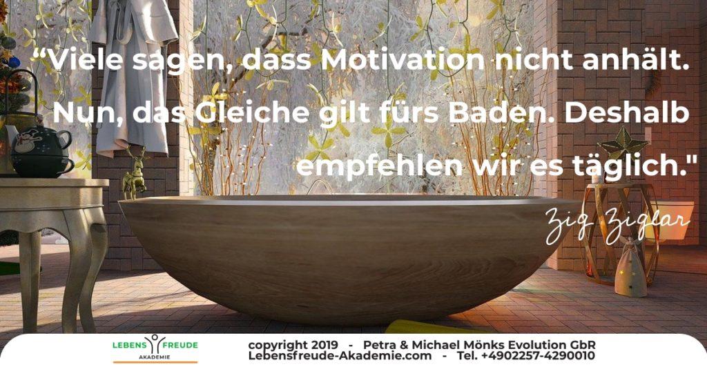Viele sagen, dass Motivation nicht anhält. Nun das Gleiche gilt für das Baden. Deshalb empfehlen wir es täglich. Zig Ziglar empfhe