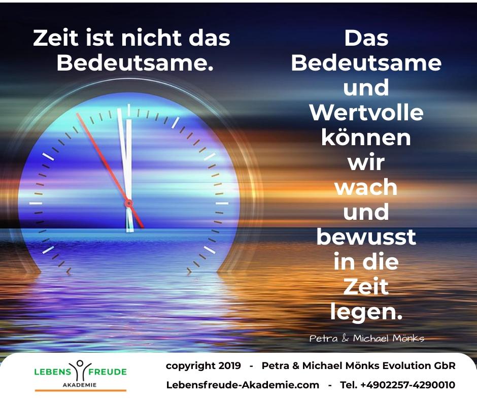 Zeit ist nicht das Bedeutsame. Das Bedeutsame und Wertvolle können wir wach und bewusst in die Zeit legen.